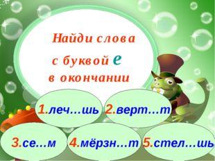 3.се…м 1.леч…шь 2.верт…т 4.мёрзн…т 5.стел…шь Найди слова с буквой е в окончании