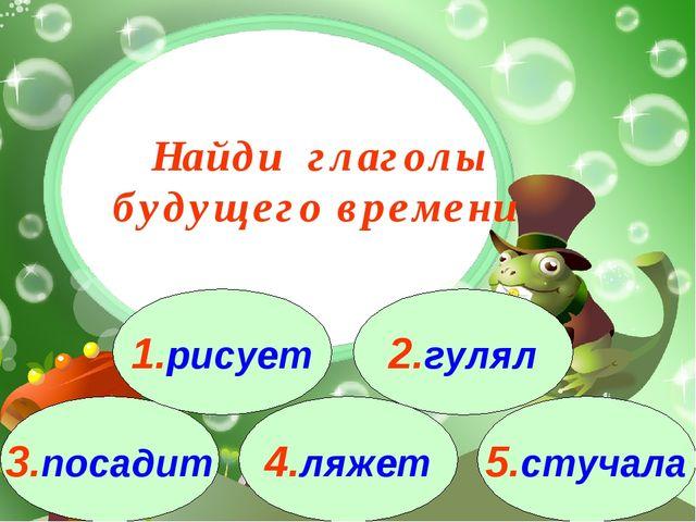 3.посадит 1.рисует 2.гулял 4.ляжет 5.стучала Найди глаголы будущего времени