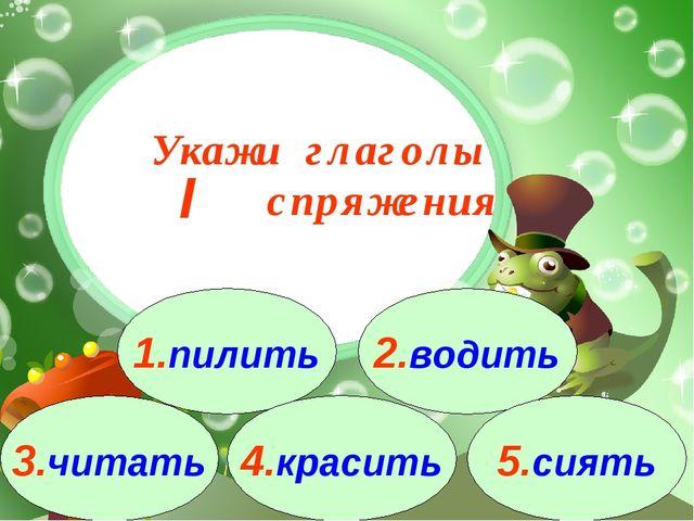3.читать 1.пилить 2.водить 4.красить 5.сиять Укажи глаголы спряжения I