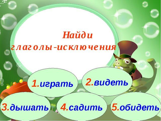 3.дышать 1.играть 2.видеть 4.садить 5.обидеть Найди глаголы-исключения