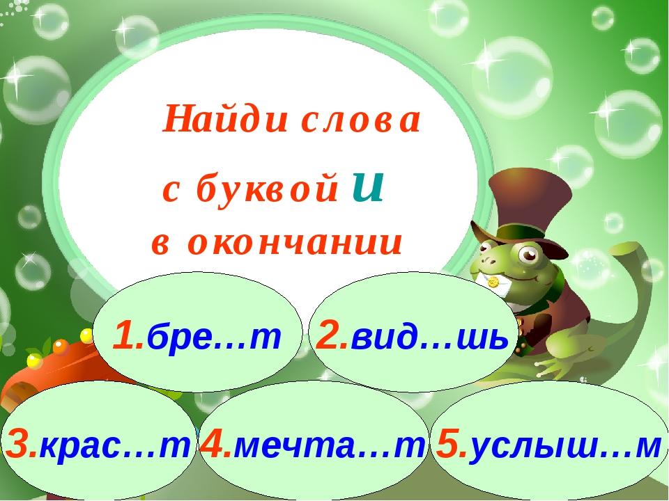 3.крас…т 1.бре…т 2.вид…шь 4.мечта…т 5.услыш…м Найди слова с буквой и в оконча...