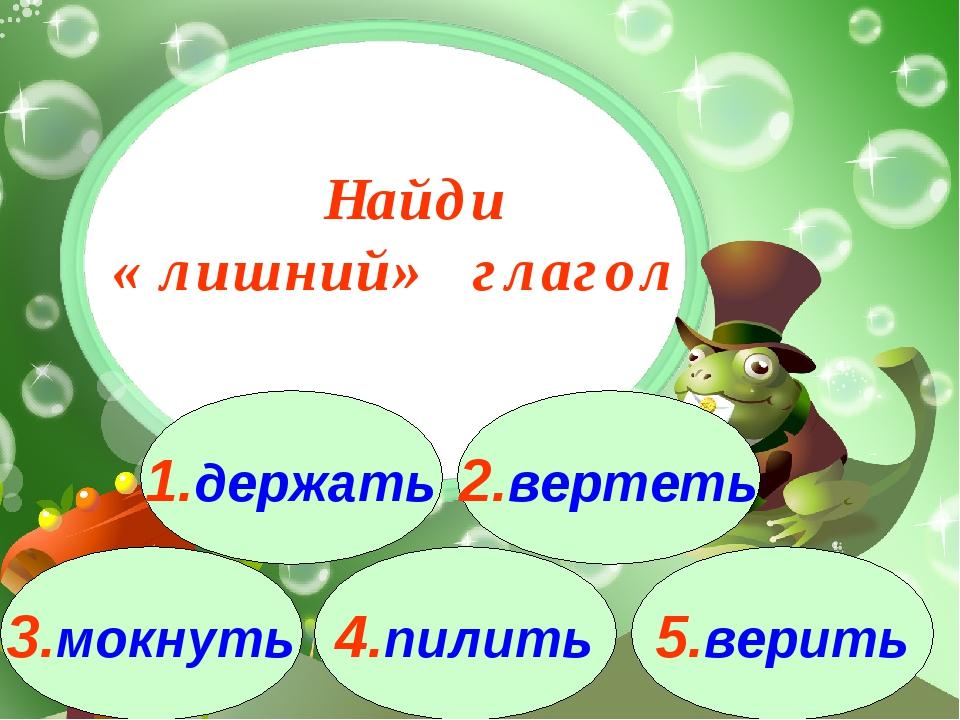 3.мокнуть 1.держать 2.вертеть 4.пилить 5.верить Найди « лишний» глагол