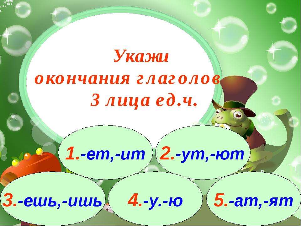3.-ешь,-ишь 1.-ет,-ит 2.-ут,-ют 4.-у.-ю 5.-ат,-ят Укажи окончания глаголов 3...