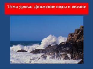 Тема урока: Движение воды в океане