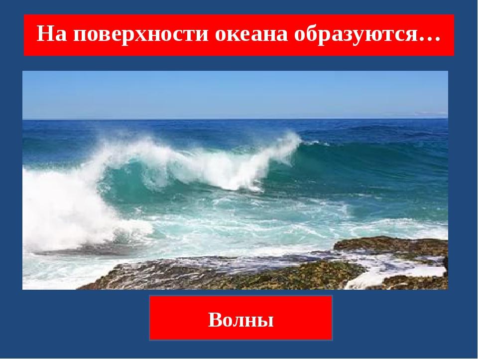 На поверхности океана образуются… Волны