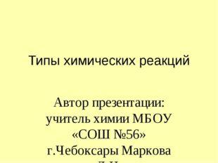 Типы химических реакций Автор презентации: учитель химии МБОУ «СОШ №56» г.Чеб