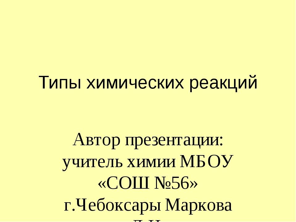 Типы химических реакций Автор презентации: учитель химии МБОУ «СОШ №56» г.Чеб...