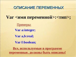 ОПИСАНИЕ ПЕРЕМЕННЫХ Var :; Var a:integer; Var a,b:real; Var f:boolean; Пример