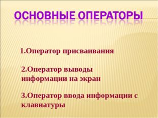 1.Оператор присваивания 2.Оператор выводы информации на экран 3.Оператор ввод