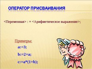 : = ; a:=3; b:=2+a; c:=a*(1+b); Примеры: