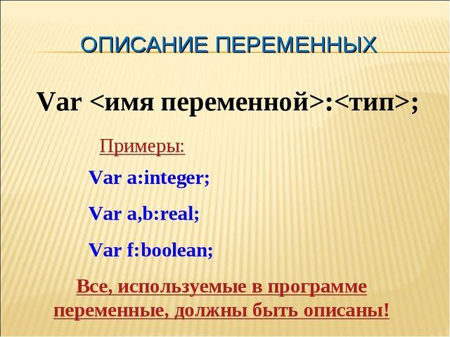 ОПИСАНИЕ ПЕРЕМЕННЫХ Var :; Var a:integer; Var a,b:real; Var f:boolean; Пример...