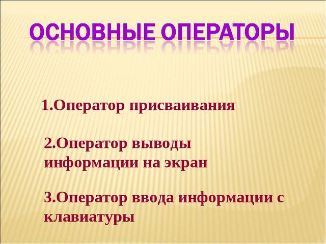 1.Оператор присваивания 2.Оператор выводы информации на экран 3.Оператор ввод...