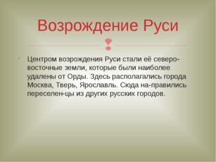 Центром возрождения Руси стали её северо-восточные земли, которые были наибол