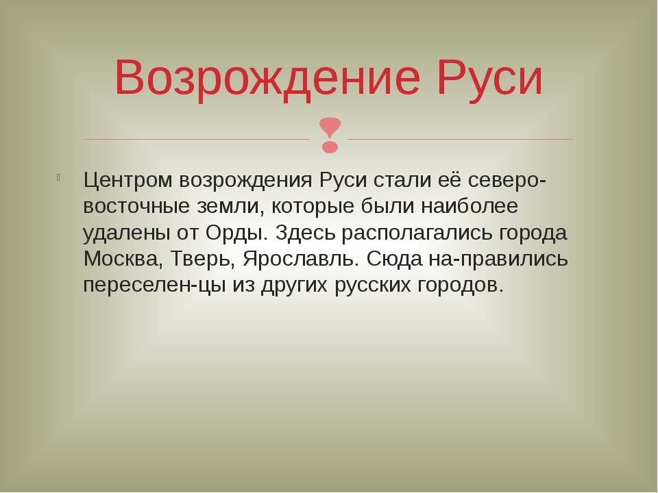 Центром возрождения Руси стали её северо-восточные земли, которые были наибол...