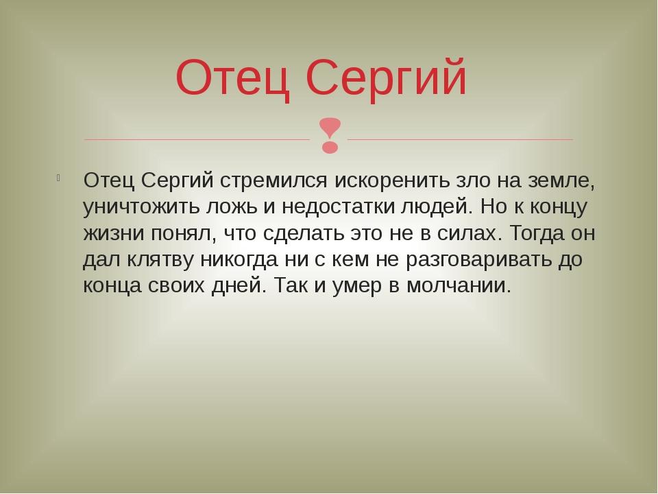 Отец Сергий стремился искоренить зло на земле, уничтожить ложь и недостатки л...