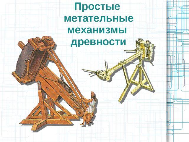 Простые метательные механизмы древности