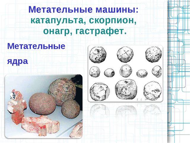Метательные машины: катапульта, скорпион, онагр, гастрафет. Метательные ядра