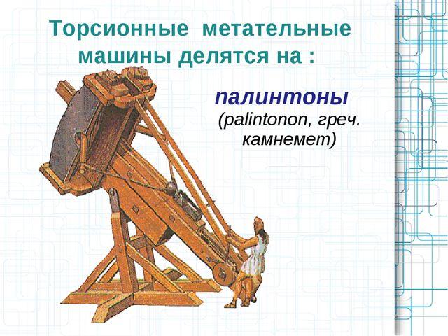 Торсионные метательные машины делятся на : палинтоны (palintonon, греч. камне...