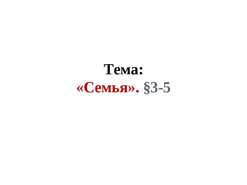 Тема: «Семья». §3-5