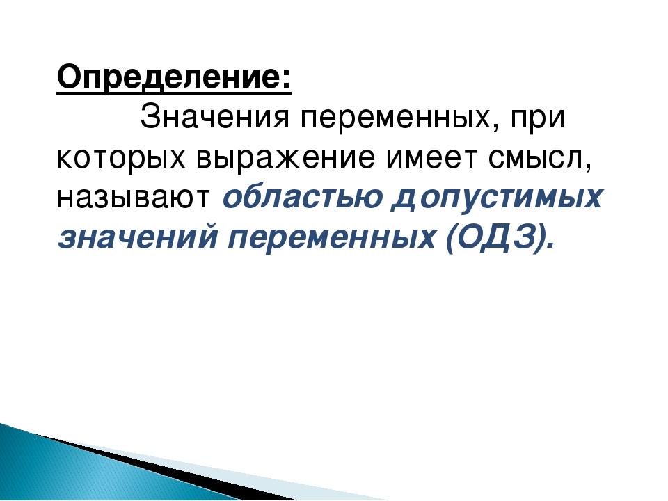 Определение: Значения переменных, при которых выражение имеет смысл, называют...