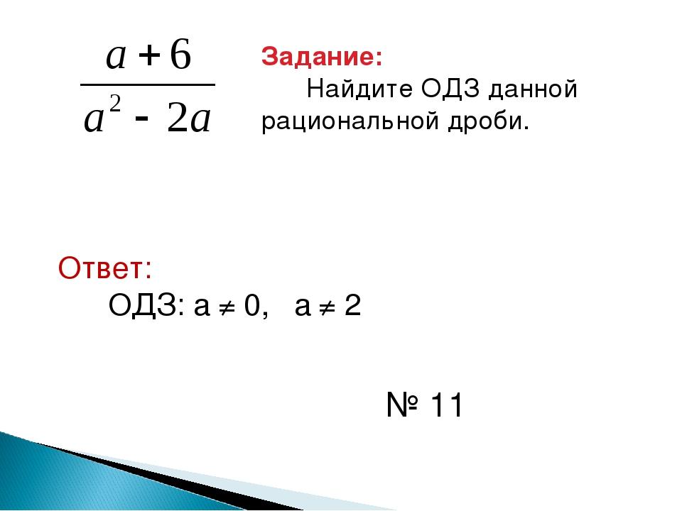 Задание: Найдите ОДЗ данной рациональной дроби. Ответ: ОДЗ: а ≠ 0, а ≠ 2 № 11