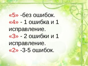 «5» -без ошибок. «4» - 1 ошибка и 1 исправление. «3» - 2 ошибки и 1 исправлен