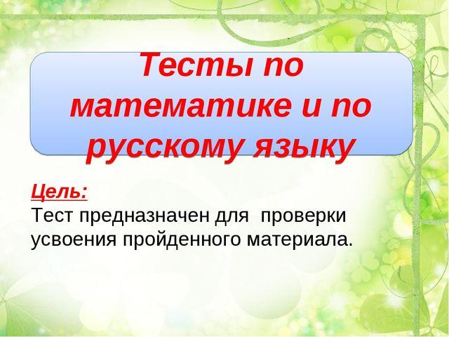 Тесты по математике и по русскому языку Цель: Тест предназначен для проверки...