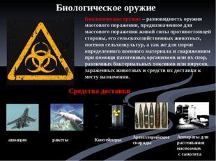 Биологическое оружие – разновидность оружия массового поражения, предназначен