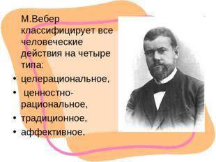 М.Вебер классифицирует все человеческие действия на четыре типа: целерациона