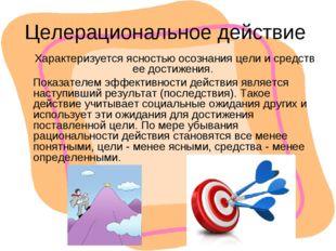 Целерациональное действие Характеризуется ясностью осознания цели и средств е