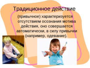 Традиционное действие (привычное) характеризуется отсутствием осознания мотив