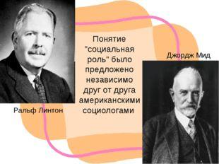 """Ральф Линтон Джордж Мид Понятие """"социальная роль"""" было предложено независимо"""