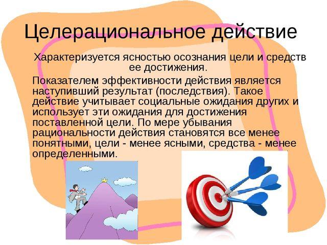 Целерациональное действие Характеризуется ясностью осознания цели и средств е...