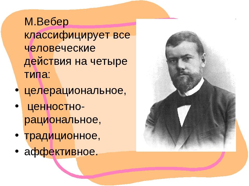М.Вебер классифицирует все человеческие действия на четыре типа: целерациона...