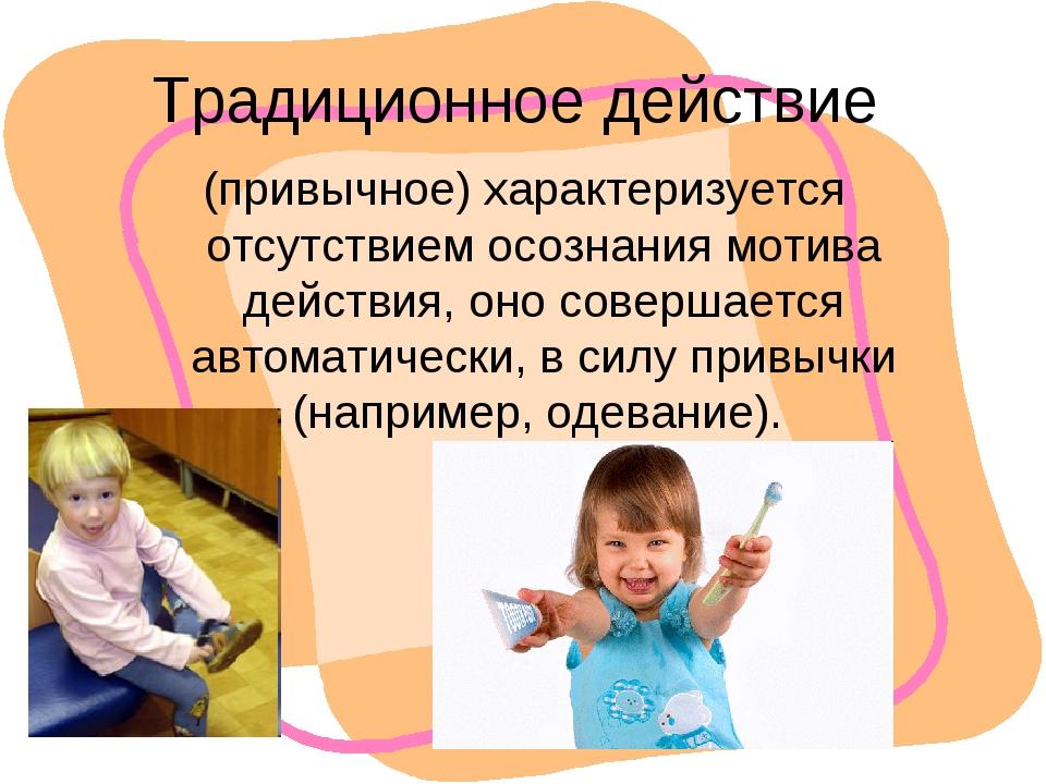 Традиционное действие (привычное) характеризуется отсутствием осознания мотив...