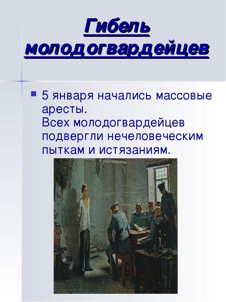Гибель молодогвардейцев 5 января начались массовые аресты. Всех молодогвардей...