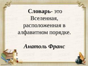 Словарь- это Вселенная, расположенная в алфавитном порядке. Анатоль Франс