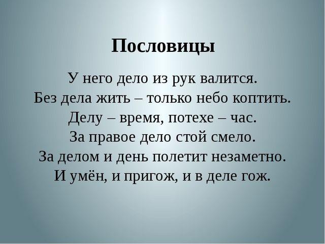 Пословицы У него дело из рук валится. Без дела жить – только небо коптить. Де...