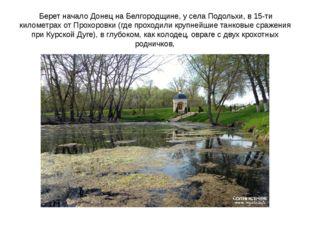 Берет начало Донец на Белгородщине, у села Подольхи, в 15-ти километрах от П