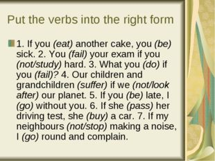 Put the verbs into the right form 1. If you (eat) another cake, you (be) sick