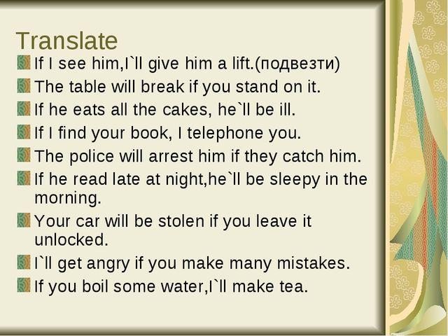 Translate If I see him,I`ll give him a lift.(подвезти) The table will break i...