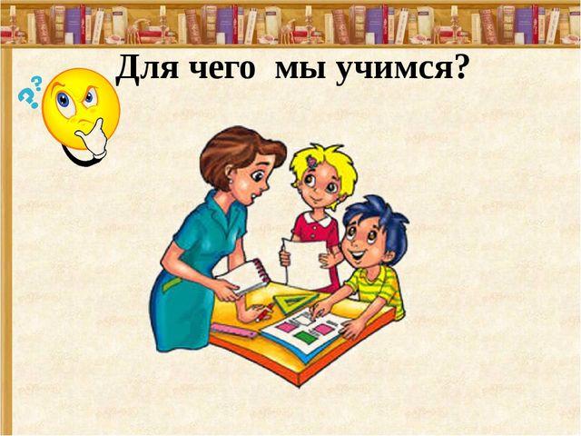 Для чего мы учимся?