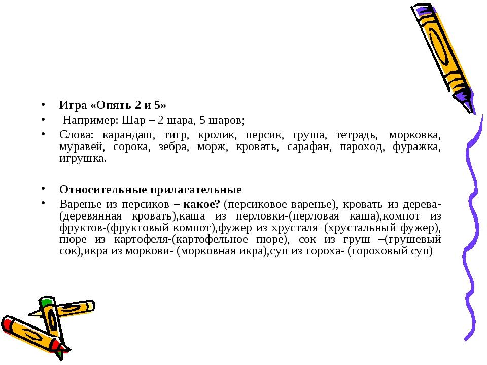 Игра «Опять 2 и 5» Например:Шар – 2 шара, 5 шаров; Слова: карандаш, тигр, к...