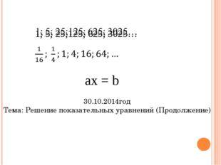 ах = b 30.10.2014год Тема: Решение показательных уравнений (Продолжение)