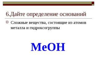 6.Дайте определение оснований Сложные вещества, состоящие из атомов металла и