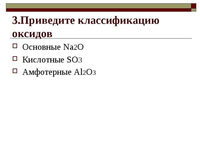 3.Приведите классификацию оксидов Основные Na2O Кислотные SO3 Амфотерные Al2O3