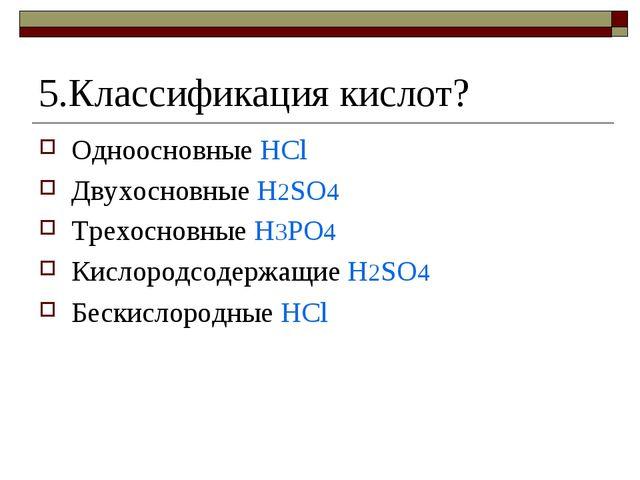 5.Классификация кислот? Одноосновные HCl Двухосновные H2SO4 Трехосновные H3PO...