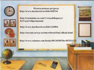 Используемые ресурсы: http://www.myshared.ru/slide/458534/ http://www.myshar