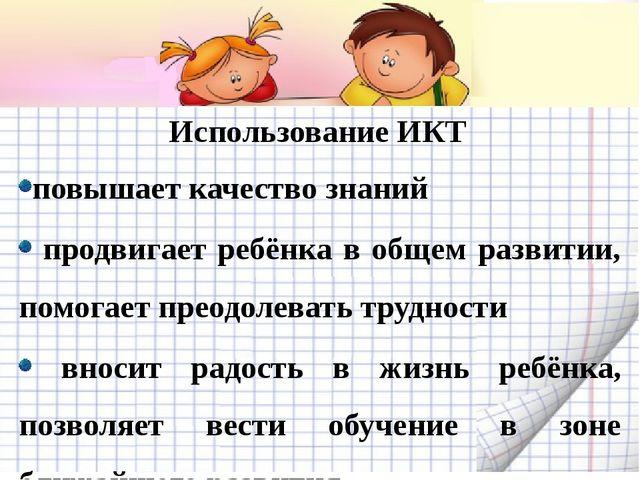 Использование ИКТ повышает качество знаний продвигает ребёнка в общем развити...