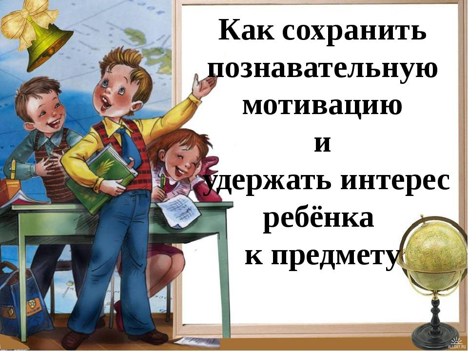 Как сохранить познавательную мотивацию и удержать интерес ребёнка к предмету